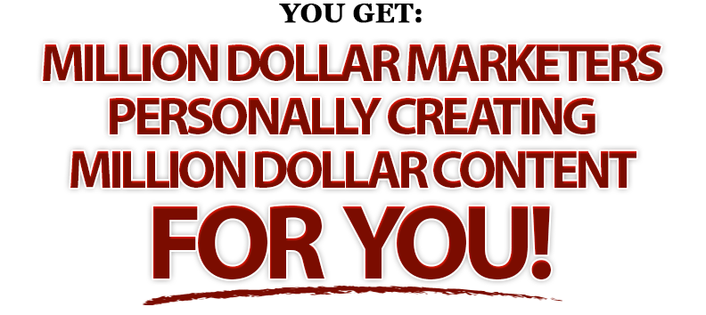 YOU GET...MILLION DOLLAR MARKETERS PERSONALLY CREATING MILLION DOLLAR CONTENT