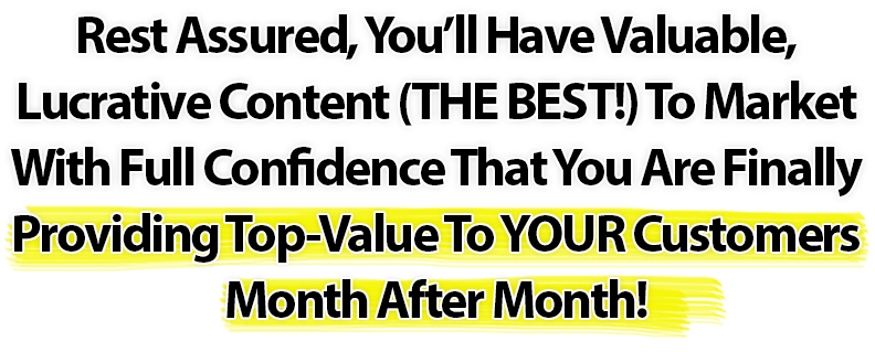 Rest Assured, You'll Have Valuable, Lucrative Content (THE BEST!) To Market With Full Confidence That You Are Finally